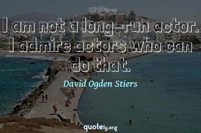 Photo Quote of I am not a long-run actor. I admire actors who can do that.