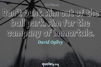 Photo Quote of Don't bunt. Aim out of the ball park. Aim for the company of immortals.