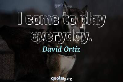 Photo Quote of I come to play everyday.