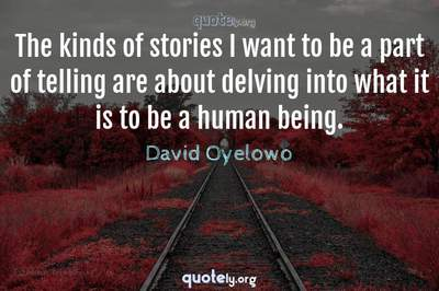 Photo Quote of The kinds of stories I want to be a part of telling are about delving into what it is to be a human being.