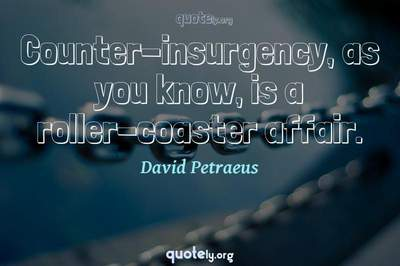 Photo Quote of Counter-insurgency, as you know, is a roller-coaster affair.