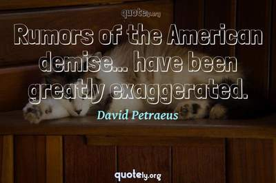 Photo Quote of Rumors of the American demise... have been greatly exaggerated.