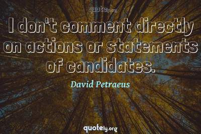 Photo Quote of I don't comment directly on actions or statements of candidates.