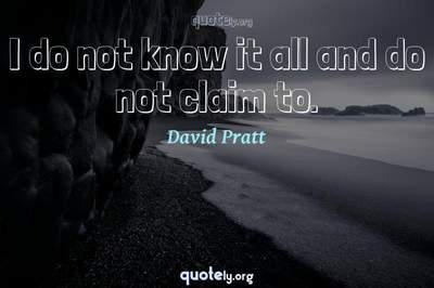 Photo Quote of I do not know it all and do not claim to.