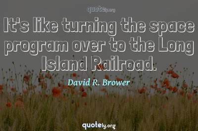 Photo Quote of It's like turning the space program over to the Long Island Railroad.