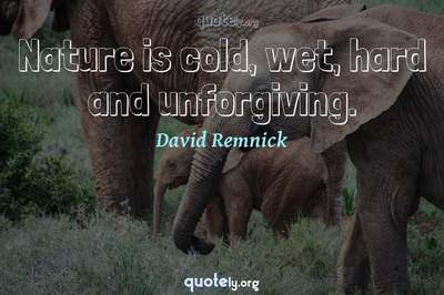 Photo Quote of Nature is cold, wet, hard and unforgiving.