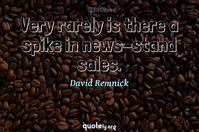 Photo Quote of Very rarely is there a spike in news-stand sales.