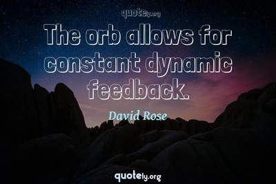 Photo Quote of The orb allows for constant dynamic feedback.
