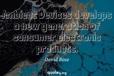 Photo Quote of Ambient Devices develops a new generation of consumer electronic products.