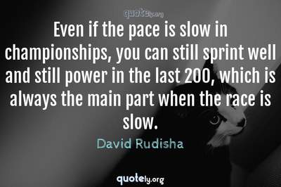 Photo Quote of Even if the pace is slow in championships, you can still sprint well and still power in the last 200, which is always the main part when the race is slow.