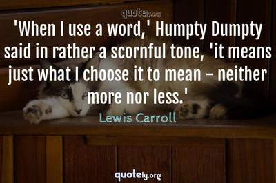 Photo Quote of 'When I use a word,' Humpty Dumpty said in rather a scornful tone, 'it means just what I choose it to mean - neither more nor less.'
