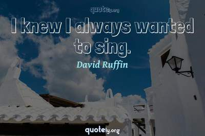 Photo Quote of I knew I always wanted to sing.
