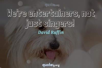 Photo Quote of We're entertainers, not just singers!