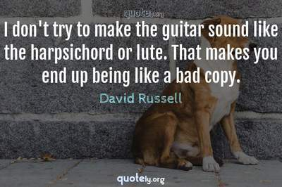 Photo Quote of I don't try to make the guitar sound like the harpsichord or lute. That makes you end up being like a bad copy.