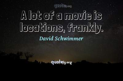 Photo Quote of A lot of a movie is locations, frankly.