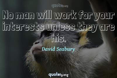 Photo Quote of No man will work for your interests unless they are his.