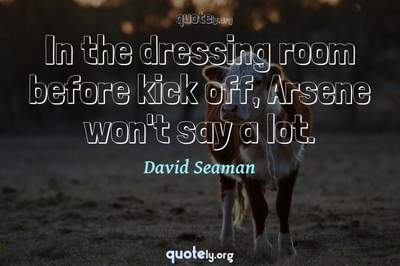 Photo Quote of In the dressing room before kick off, Arsene won't say a lot.