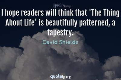 Photo Quote of I hope readers will think that 'The Thing About Life' is beautifully patterned, a tapestry.