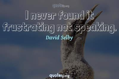 Photo Quote of I never found it frustrating not speaking.