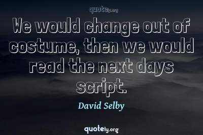 Photo Quote of We would change out of costume, then we would read the next days script.