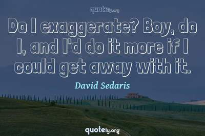 Photo Quote of Do I exaggerate? Boy, do I, and I'd do it more if I could get away with it.