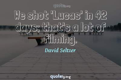 Photo Quote of We shot 'Lucas' in 42 days; that's a lot of filming.