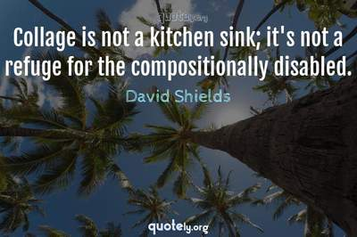 Photo Quote of Collage is not a kitchen sink; it's not a refuge for the compositionally disabled.