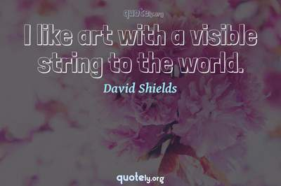 Photo Quote of I like art with a visible string to the world.