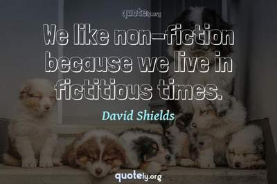 Photo Quote of We like non-fiction because we live in fictitious times.