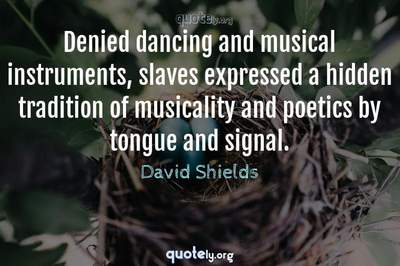 Photo Quote of Denied dancing and musical instruments, slaves expressed a hidden tradition of musicality and poetics by tongue and signal.