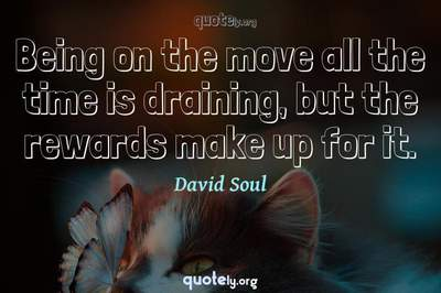 Photo Quote of Being on the move all the time is draining, but the rewards make up for it.