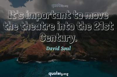Photo Quote of It's important to move the theatre into the 21st Century.