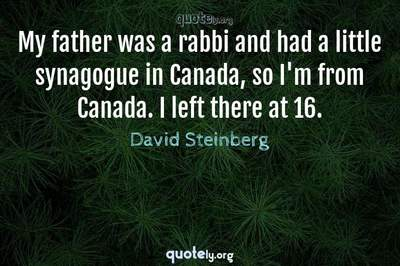 Photo Quote of My father was a rabbi and had a little synagogue in Canada, so I'm from Canada. I left there at 16.