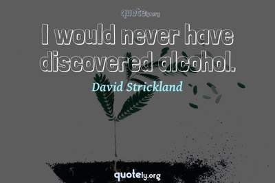 Photo Quote of I would never have discovered alcohol.