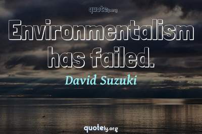 Photo Quote of Environmentalism has failed.
