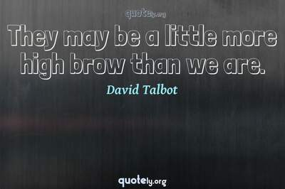 Photo Quote of They may be a little more high brow than we are.