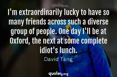 Photo Quote of I'm extraordinarily lucky to have so many friends across such a diverse group of people. One day I'll be at Oxford, the next at some complete idiot's lunch.