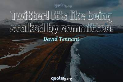 Photo Quote of Twitter! It's like being stalked by committee!