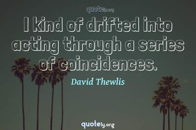 Photo Quote of I kind of drifted into acting through a series of coincidences.