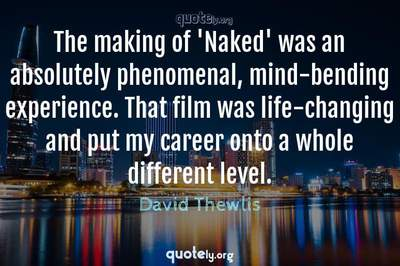 Photo Quote of The making of 'Naked' was an absolutely phenomenal, mind-bending experience. That film was life-changing and put my career onto a whole different level.