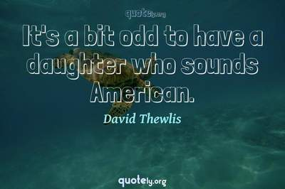 Photo Quote of It's a bit odd to have a daughter who sounds American.