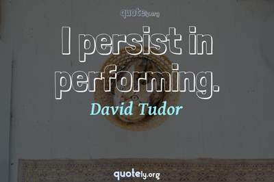 Photo Quote of I persist in performing.