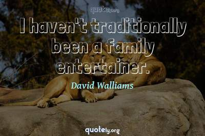 Photo Quote of I haven't traditionally been a family entertainer.