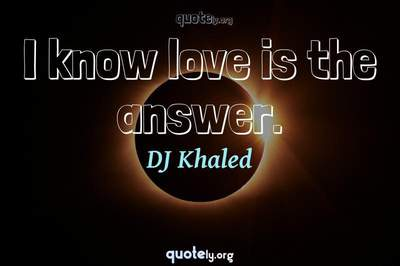 Photo Quote of I know love is the answer.