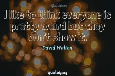 Photo Quote of I like to think everyone is pretty weird but they don't show it.