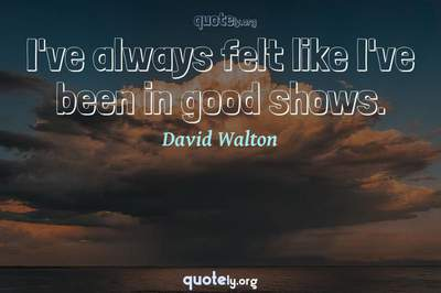 Photo Quote of I've always felt like I've been in good shows.
