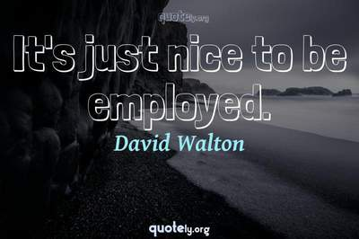 Photo Quote of It's just nice to be employed.