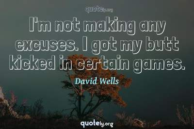 Photo Quote of I'm not making any excuses. I got my butt kicked in certain games.