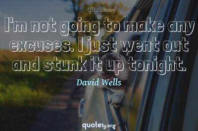 Photo Quote of I'm not going to make any excuses. I just went out and stunk it up tonight.