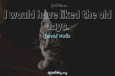Photo Quote of I would have liked the old days.